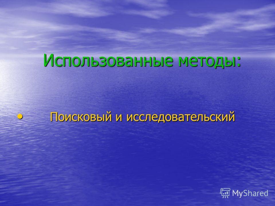 Использованные методы: Использованные методы: Поисковый и исследовательский Поисковый и исследовательский