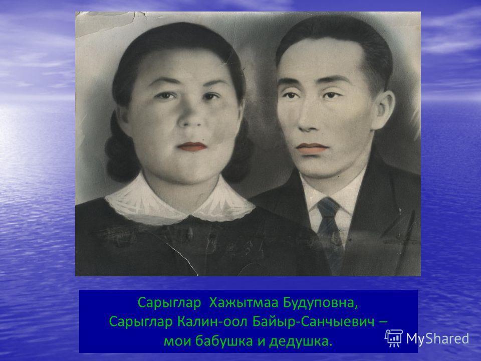 Сарыглар Хажытмаа Будуповна, Сарыглар Калин-оол Байыр-Санчыевич – мои бабушка и дедушка.