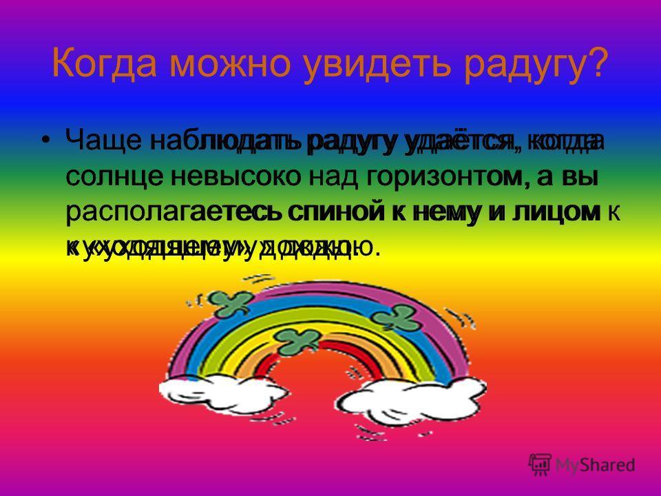 Когда можно увидеть радугу? Чаще наблюдать радугу удаётся, когда солнце невысоко над горизонтом, а вы располагаетесь спиной к нему и лицом к «уходящему» дождю.
