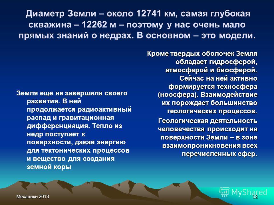 Механики 201332 Диаметр Земли – около 12741 км, самая глубокая скважина – 12262 м – поэтому у нас очень мало прямых знаний о недрах. В основном – это модели. Земля еще не завершила своего развития. В ней продолжается радиоактивный распад и гравитацио