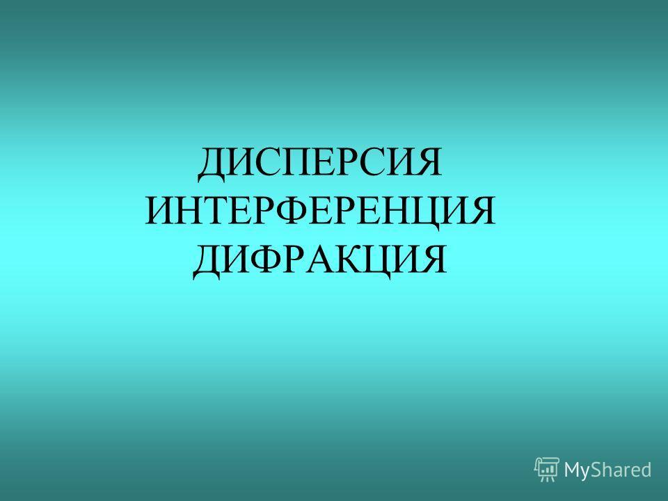 ДИСПЕРСИЯ ИНТЕРФЕРЕНЦИЯ ДИФРАКЦИЯ