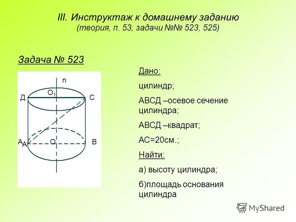 III. Инструктаж к домашнему заданию (теория, п. 53, задачи 523, 525) Задача 523 А АВ СД О О1О1 n Дано: цилиндр; АВСД –осевое сечение цилиндра; АВСД –квадрат; АС=20см.; Найти: а) высоту цилиндра; б)площадь основания цилиндра
