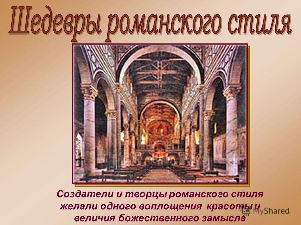 Создатели и творцы романского стиля желали одного воплощения красоты и величия божественного замысла