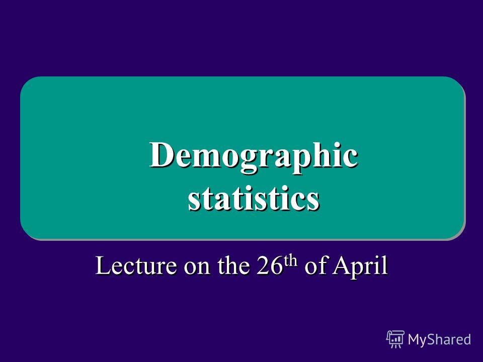 Lecture on the 26 th of April Demographic statistics Demographic statistics