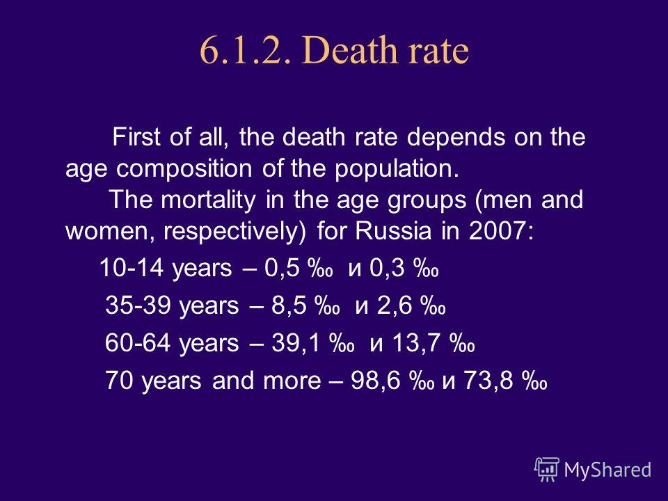 6.1.2. Death rate First of all, the death rate depends on the age composition of the population. The mortality in the age groups (men and women, respectively) for Russia in 2007: 10-14 years – 0,5 и 0,3 35-39 years – 8,5 и 2,6 60-64 years – 39,1 и 13