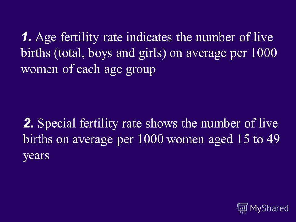 1. Age fertility rate indicates the number of live births (total, boys and girls) on average per 1000 women of each age group 2. Special fertility rate shows the number of live births on average per 1000 women aged 15 to 49 years