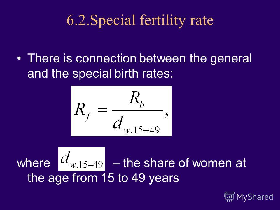 6.2.Special fertility rate There is connection between the general and the special birth rates: where – the share of women at the age from 15 to 49 years