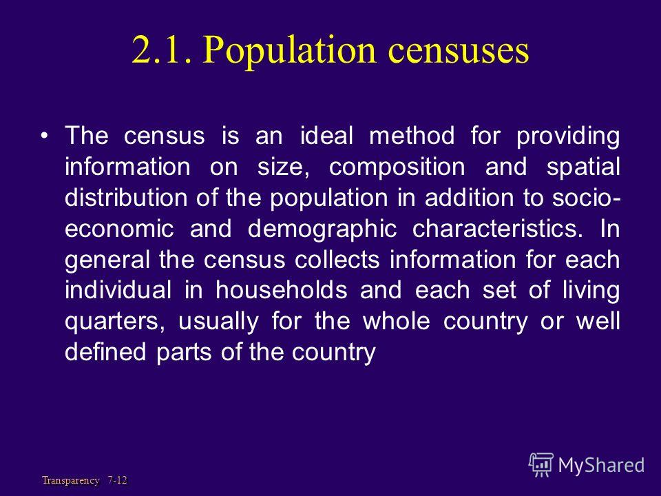 Transparency 7-12 2.1. Population censuses The census is an ideal method for providing information on size, composition and spatial distribution of the population in addition to socio- economic and demographic characteristics. In general the census c