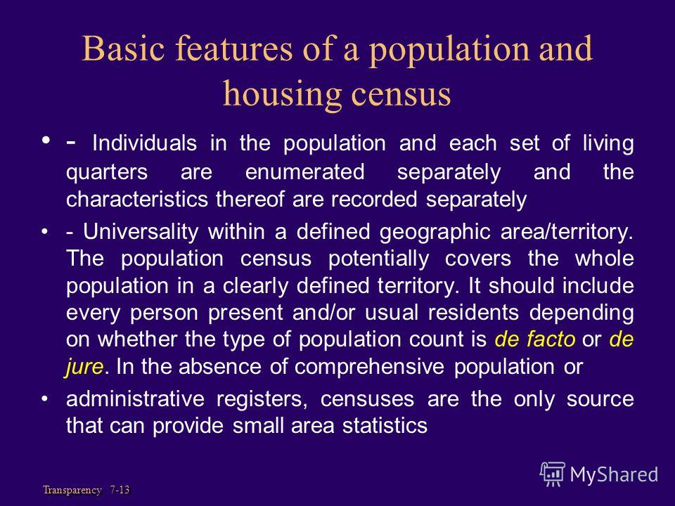 Transparency 7-13 Basic features of a population and housing census - Individuals in the population and each set of living quarters are enumerated separately and the characteristics thereof are recorded separately - Universality within a defined geog