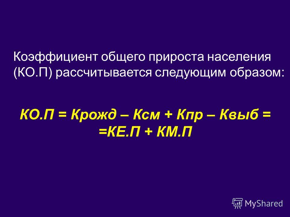 Коэффициент общего прироста населения (КО.П) рассчитывается следующим образом: КО.П = Крожд – Ксм + Кпр – Квыб = =КЕ.П + КМ.П