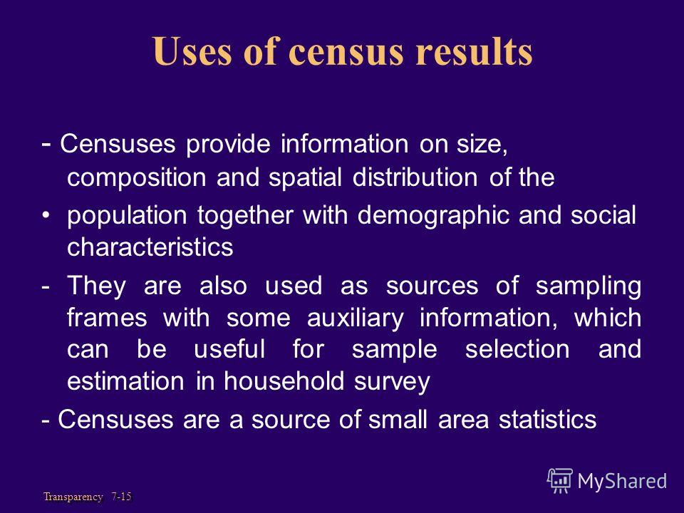 Transparency 7-15 Uses of census results - Censuses provide information on size, composition and spatial distribution of the population together with demographic and social characteristics - They are also used as sources of sampling frames with some