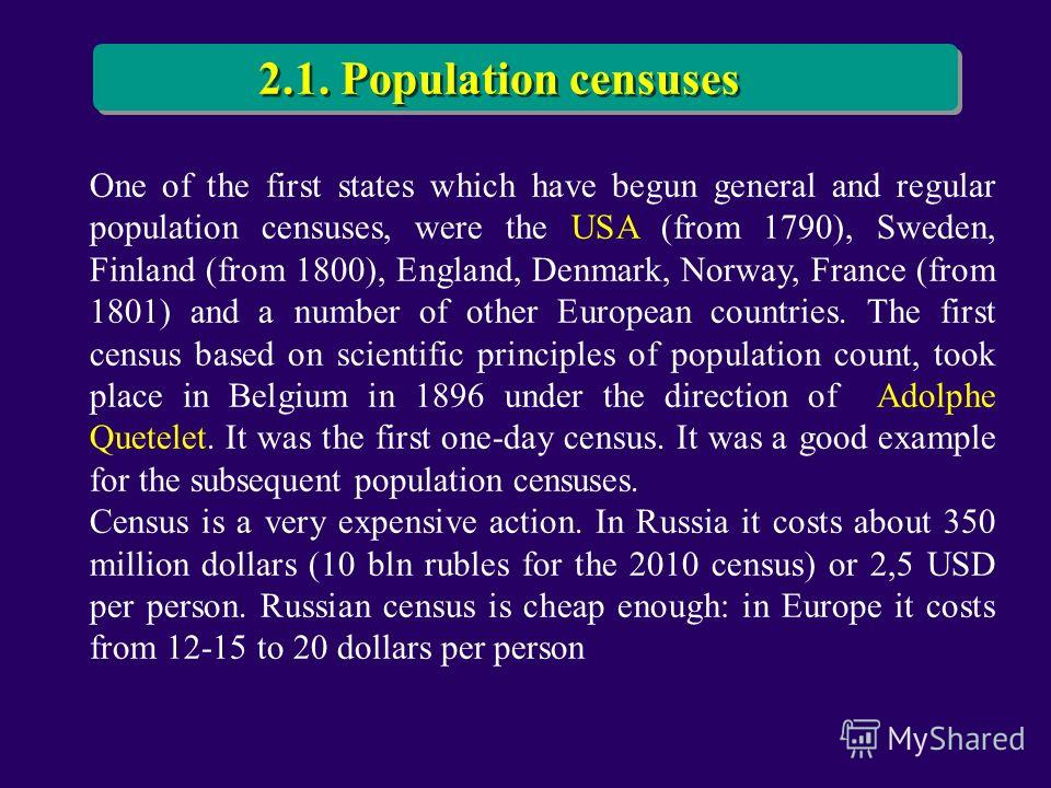 One of the first states which have begun general and regular population censuses, were the USA (from 1790), Sweden, Finland (from 1800), England, Denmark, Norway, France (from 1801) and a number of other European countries. The first census based on