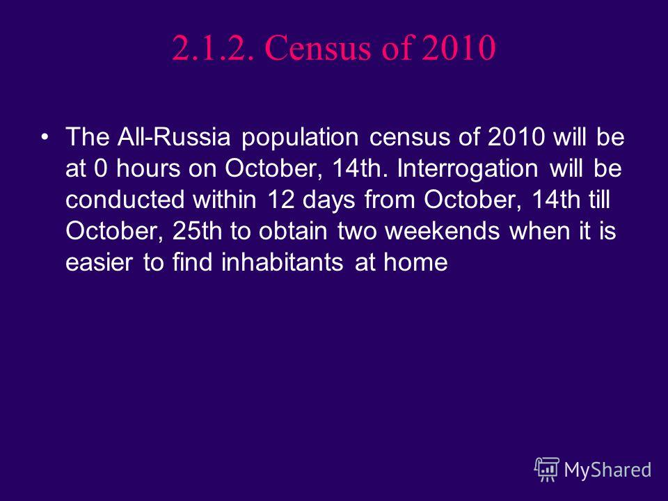 2.1.2. Census of 2010 The All-Russia population census of 2010 will be at 0 hours on October, 14th. Interrogation will be conducted within 12 days from October, 14th till October, 25th to obtain two weekends when it is easier to find inhabitants at h