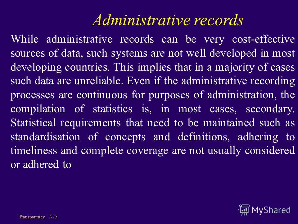 Transparency 7-25 Administrative records While administrative records can be very cost-effective sources of data, such systems are not well developed in most developing countries. This implies that in a majority of cases such data are unreliable. Eve