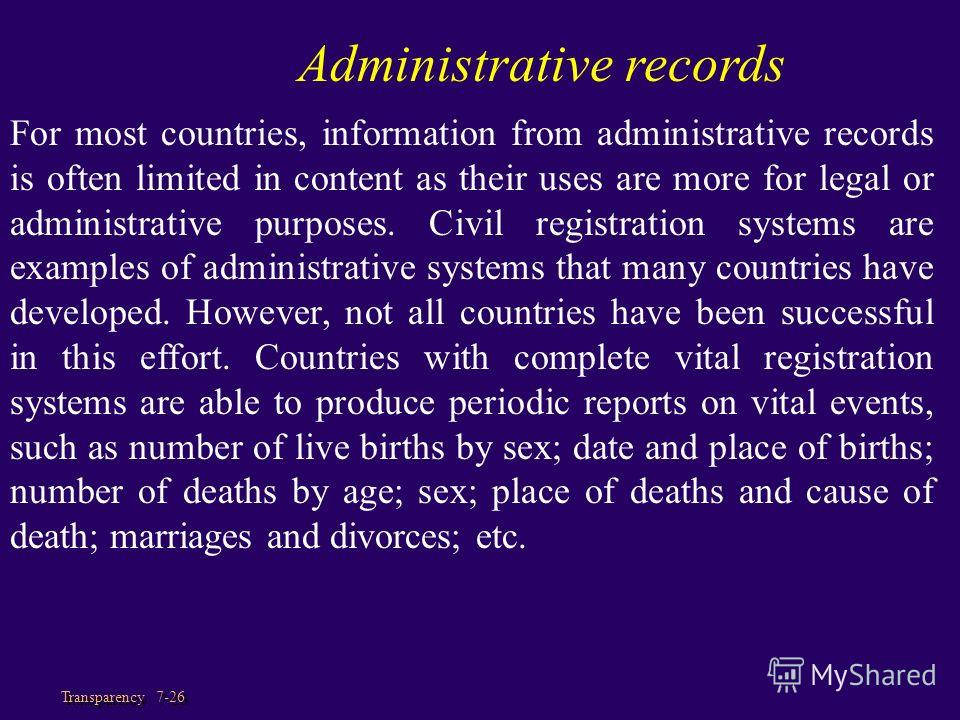 Transparency 7-26 For most countries, information from administrative records is often limited in content as their uses are more for legal or administrative purposes. Civil registration systems are examples of administrative systems that many countri
