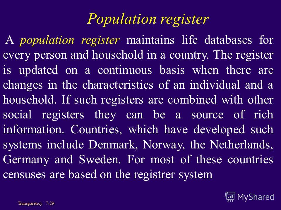 Transparency 7-29 A population register maintains life databases for every person and household in a country. The register is updated on a continuous basis when there are changes in the characteristics of an individual and a household. If such regist