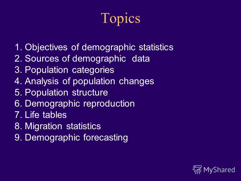 Topics 1. Objectives of demographic statistics 2. Sources of demographic data 3. Population categories 4. Analysis of population changes 5. Population structure 6. Demographic reproduction 7. Life tables 8. Migration statistics 9. Demographic forecas