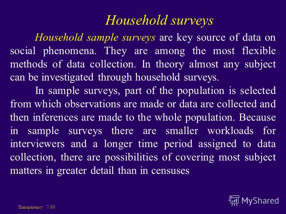 Transparency 7-30 Household surveys Household sample surveys are key source of data on social phenomena. They are among the most flexible methods of data collection. In theory almost any subject can be investigated through household surveys. In sampl