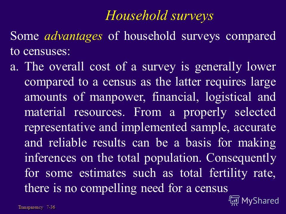 Transparency 7-36 Some advantages of household surveys compared to censuses: a.The overall cost of a survey is generally lower compared to a census as the latter requires large amounts of manpower, financial, logistical and material resources. From a