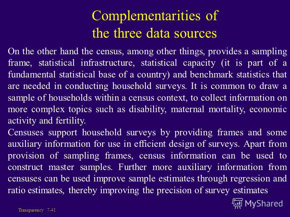 Transparency 7-41 On the other hand the census, among other things, provides a sampling frame, statistical infrastructure, statistical capacity (it is part of a fundamental statistical base of a country) and benchmark statistics that are needed in co