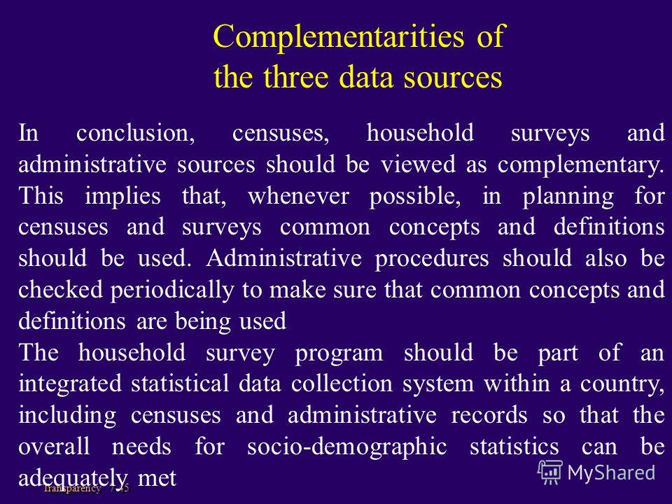 Transparency 7-45 In conclusion, censuses, household surveys and administrative sources should be viewed as complementary. This implies that, whenever possible, in planning for censuses and surveys common concepts and definitions should be used. Admi
