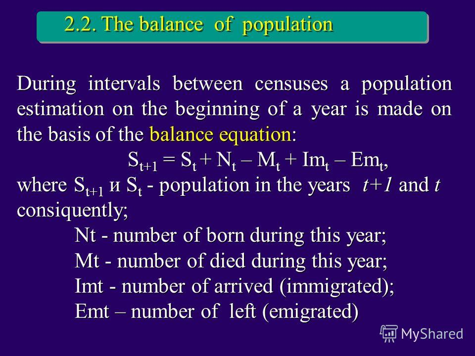 During intervals between censuses a population estimation on the beginning of a year is made on the basis of the balance equation: S t+1 = S t + N t – M t + Im t – Em t, where S t+1 и S t - population in the years t+1 and t consiquently; Nt - number