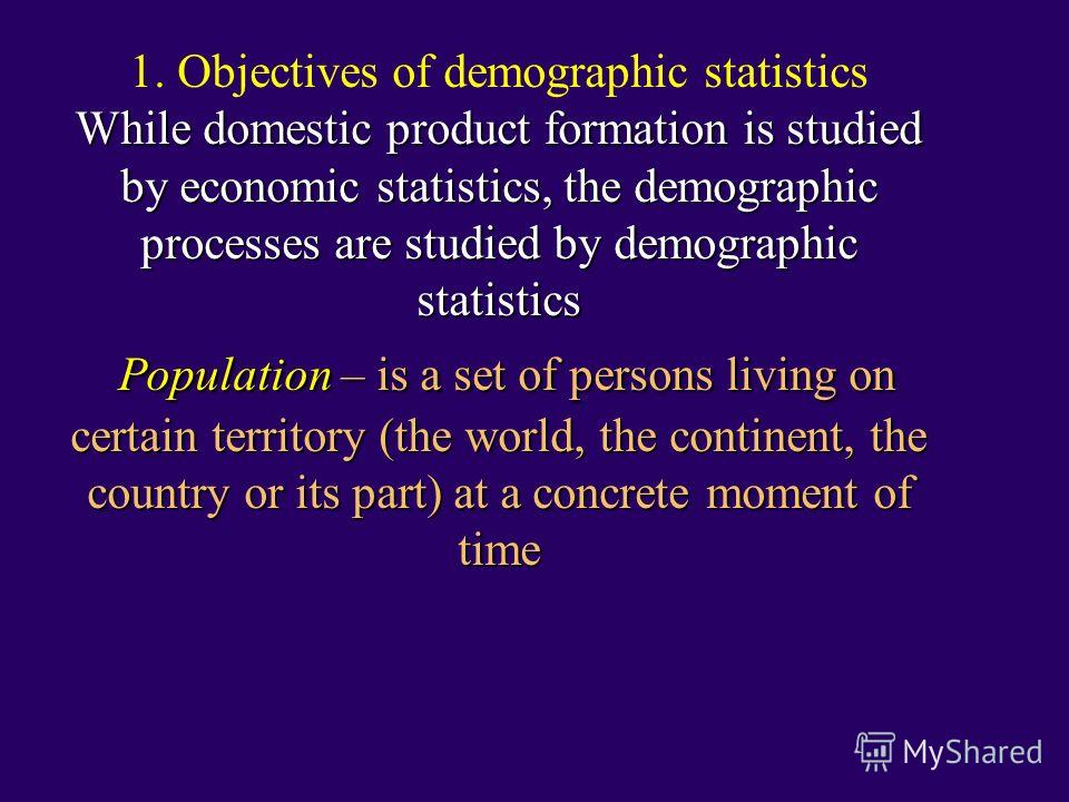 While domestic product formation is studied by economic statistics, the demographic processes are studied by demographic statistics Population – is a set of persons living on certain territory (the world, the continent, the country or its part) at a