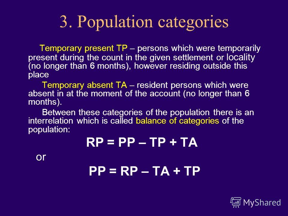 3. Population categories Temporary present TP – persons which were temporarily present during the count in the given settlement or locality (no longer than 6 months), however residing outside this place Temporary absent TA – resident persons which we