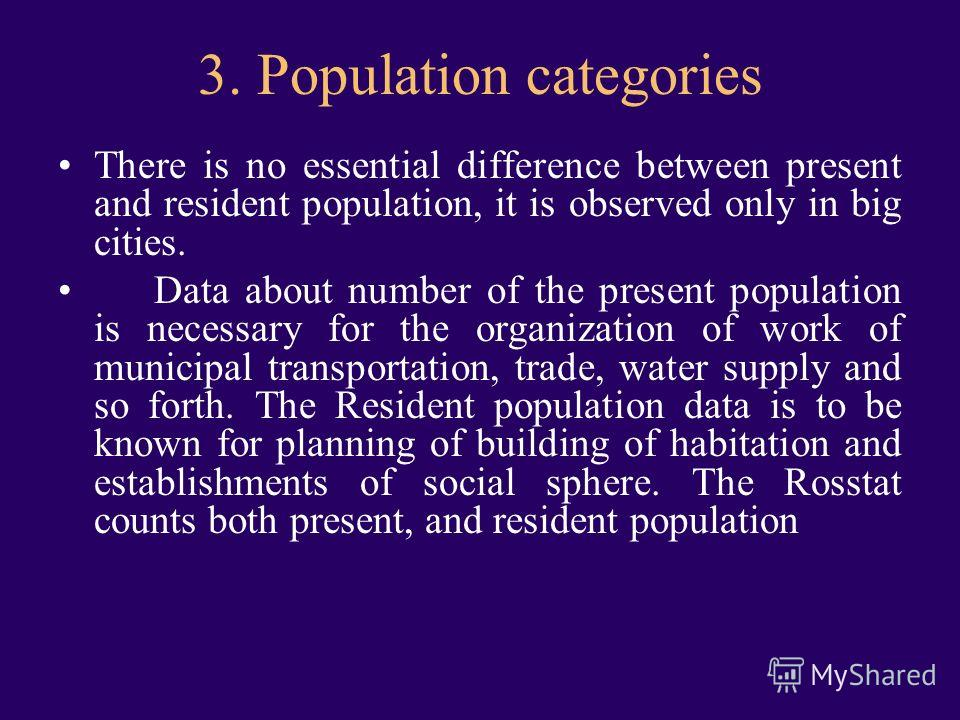 3. Population categories There is no essential difference between present and resident population, it is observed only in big cities. Data about number of the present population is necessary for the organization of work of municipal transportation, t