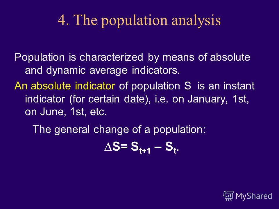 4. The population analysis Population is characterized by means of absolute and dynamic average indicators. An absolute indicator of population S is an instant indicator (for certain date), i.e. on January, 1st, on June, 1st, etc. The general change