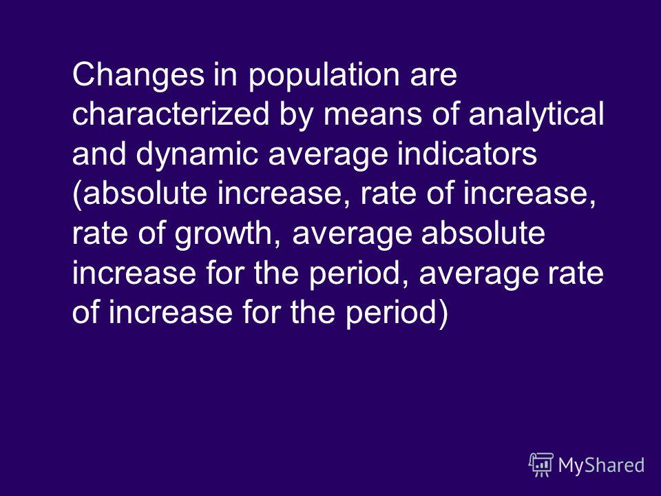 Changes in population are characterized by means of analytical and dynamic average indicators (absolute increase, rate of increase, rate of growth, average absolute increase for the period, average rate of increase for the period)