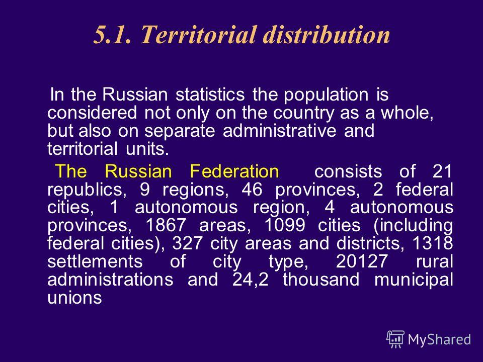 5.1. Territorial distribution In the Russian statistics the population is considered not only on the country as a whole, but also on separate administrative and territorial units. The Russian Federation consists of 21 republics, 9 regions, 46 provinc