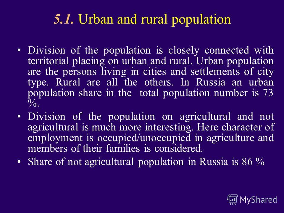 5.1. Urban and rural population Division of the population is closely connected with territorial placing on urban and rural. Urban population are the persons living in cities and settlements of city type. Rural are all the others. In Russia an urban