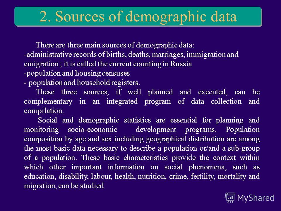 2. Sources of demographic data There are three main sources of demographic data: -administrative records of births, deaths, marriages, immigration and emigration ; it is called the current counting in Russia -population and housing censuses - populat