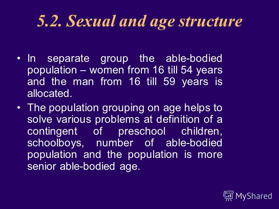 5.2. Sexual and age structure In separate group the able-bodied population – women from 16 till 54 years and the man from 16 till 59 years is allocated. The population grouping on age helps to solve various problems at definition of a contingent of p