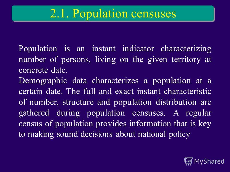 2.1. Population censuses Population is an instant indicator characterizing number of persons, living on the given territory at concrete date. Demographic data characterizes a population at a certain date. The full and exact instant characteristic of