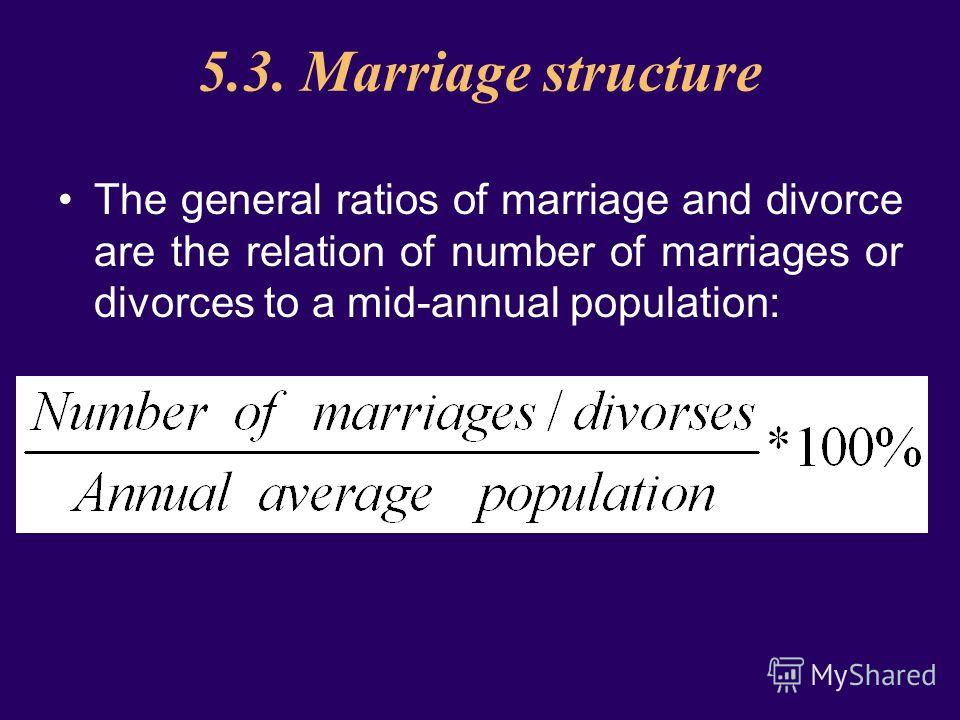 5.3. Marriage structure The general ratios of marriage and divorce are the relation of number of marriages or divorces to a mid-annual population: