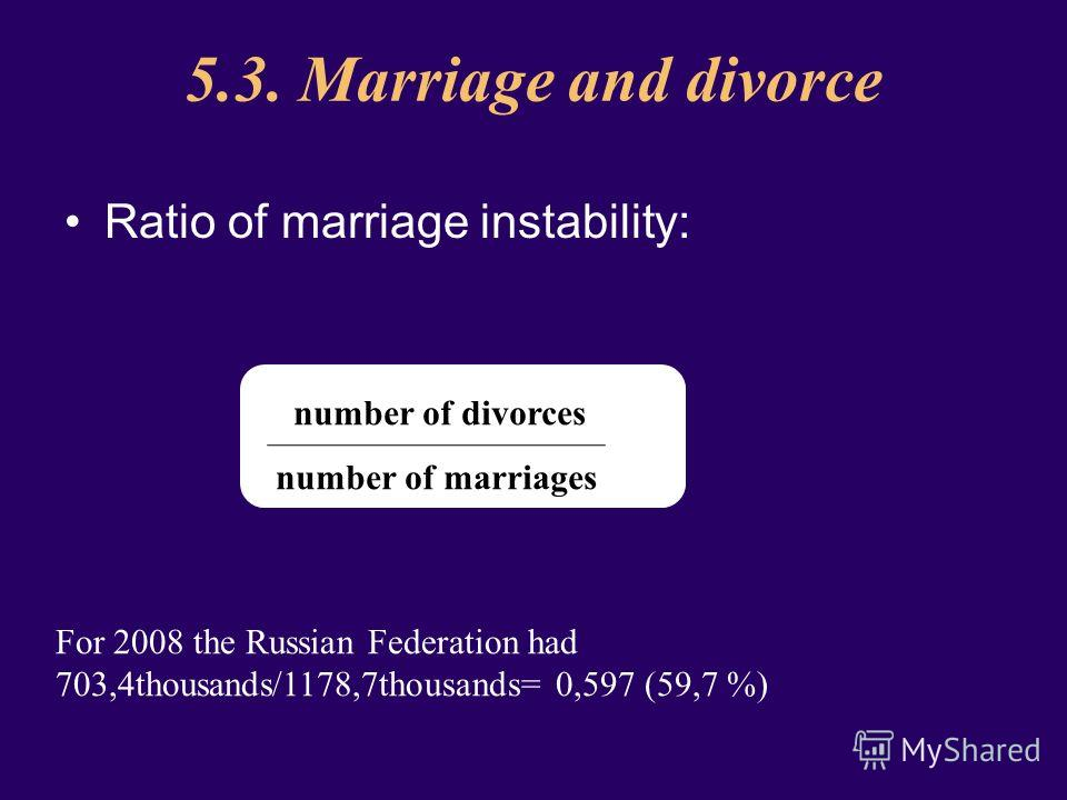 5.3. Marriage and divorce Ratio of marriage instability: For 2008 the Russian Federation had 703,4thousands/1178,7thousands= 0,597 (59,7 %) number of divorces number of marriages