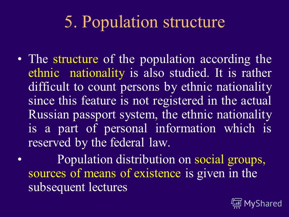 5. Рopulation structure The structure of the population according the ethnic nationality is also studied. It is rather difficult to count persons by ethnic nationality since this feature is not registered in the actual Russian passport system, the et