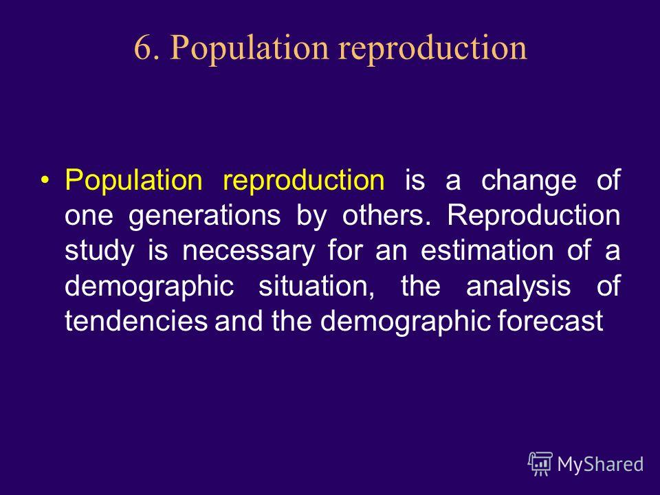 6. Population reproduction Population reproduction is a change of one generations by others. Reproduction study is necessary for an estimation of a demographic situation, the analysis of tendencies and the demographic forecast
