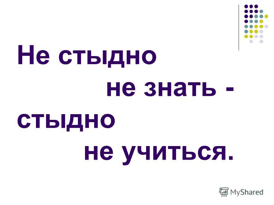 Не стыдно не знать - стыдно не учиться.