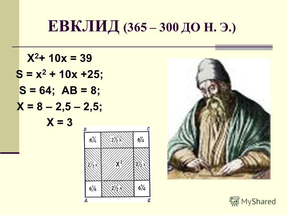 ЕВКЛИД (365 – 300 ДО Н. Э.) Х 2 + 10х = 39 S = х 2 + 10х +25; S = 64; АВ = 8; Х = 8 – 2,5 – 2,5; Х = 3