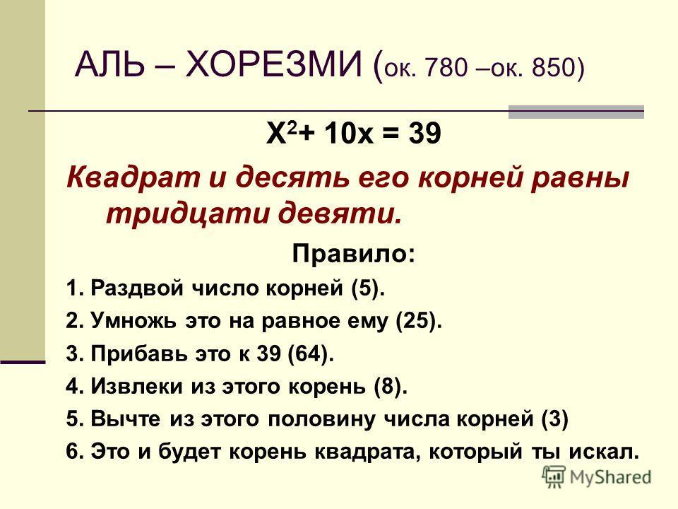 АЛЬ – ХОРЕЗМИ ( ок. 780 –ок. 850) Х 2 + 10х = 39 Квадрат и десять его корней равны тридцати девяти. Правило: 1. Раздвой число корней (5). 2. Умножь это на равное ему (25). 3. Прибавь это к 39 (64). 4. Извлеки из этого корень (8). 5. Вычте из этого по