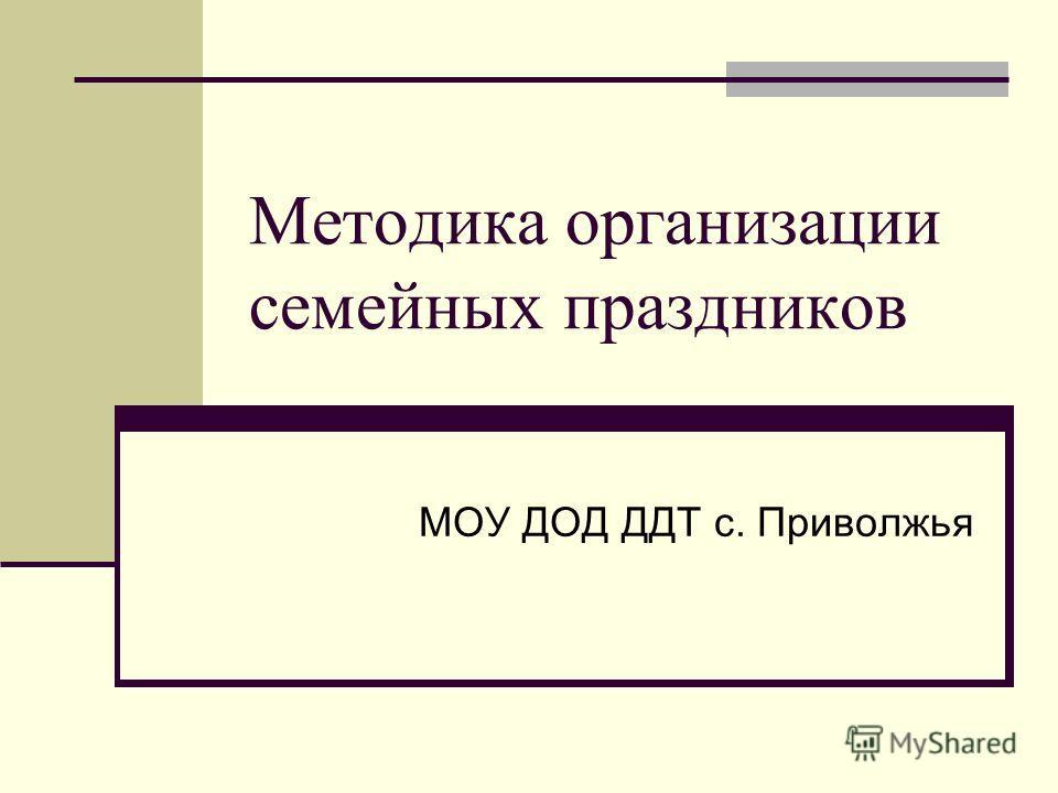 Методика организации семейных праздников МОУ ДОД ДДТ с. Приволжья