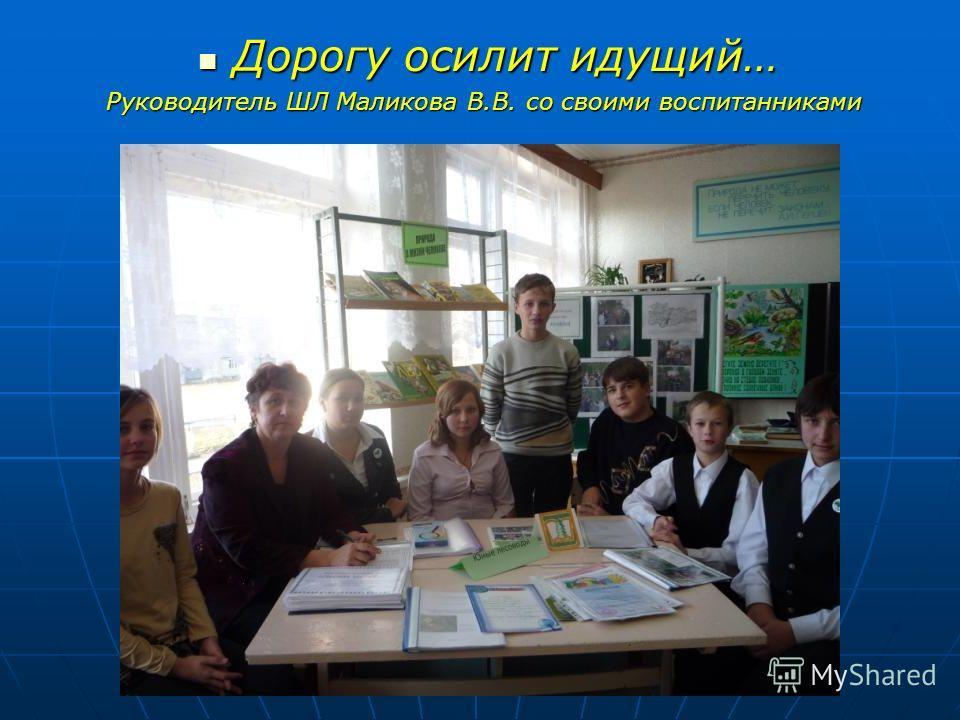 Дорогу осилит идущий… Дорогу осилит идущий… Руководитель ШЛ Маликова В.В. со своими воспитанниками