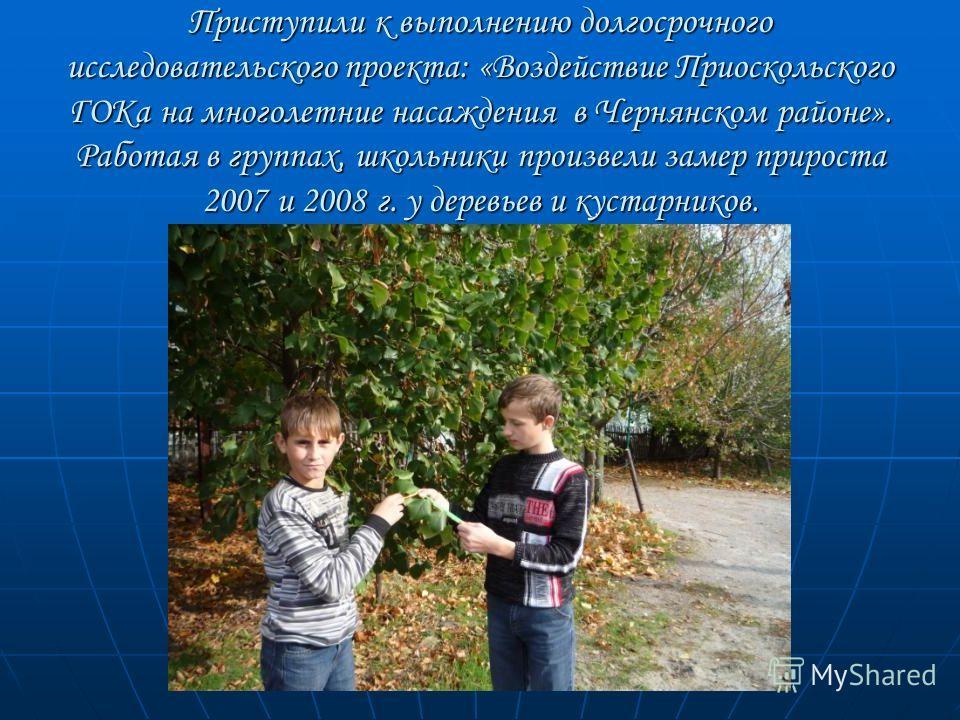 Приступили к выполнению долгосрочного исследовательского проекта: «Воздействие Приоскольского ГОКа на многолетние насаждения в Чернянском районе». Работая в группах, школьники произвели замер прироста 2007 и 2008 г. у деревьев и кустарников.