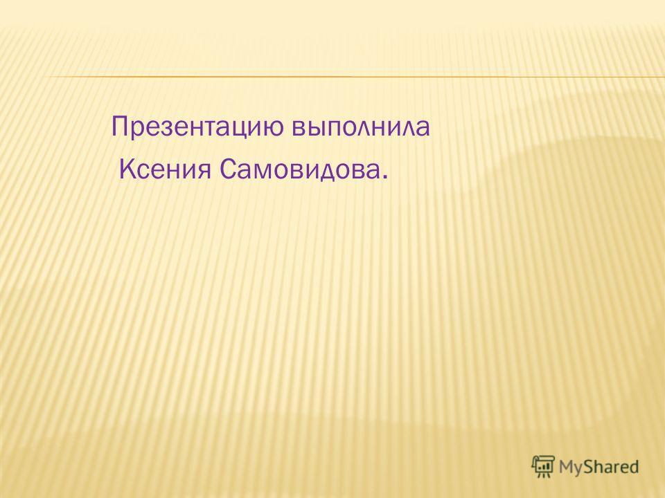 Презентацию выполнила Ксения Самовидова.