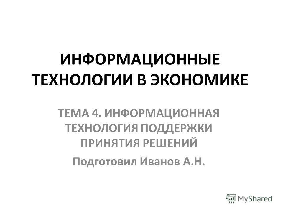 ИНФОРМАЦИОННЫЕ ТЕХНОЛОГИИ В ЭКОНОМИКЕ ТЕМА 4. ИНФОРМАЦИОННАЯ ТЕХНОЛОГИЯ ПОДДЕРЖКИ ПРИНЯТИЯ РЕШЕНИЙ Подготовил Иванов А.Н.