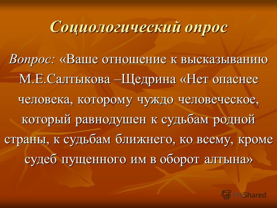 Социологический опрос Вопрос: «Ваше отношение к высказыванию М.Е.Салтыкова –Щедрина «Нет опаснее человека, которому чуждо человеческое, который равнодушен к судьбам родной страны, к судьбам ближнего, ко всему, кроме судеб пущенного им в оборот алтына