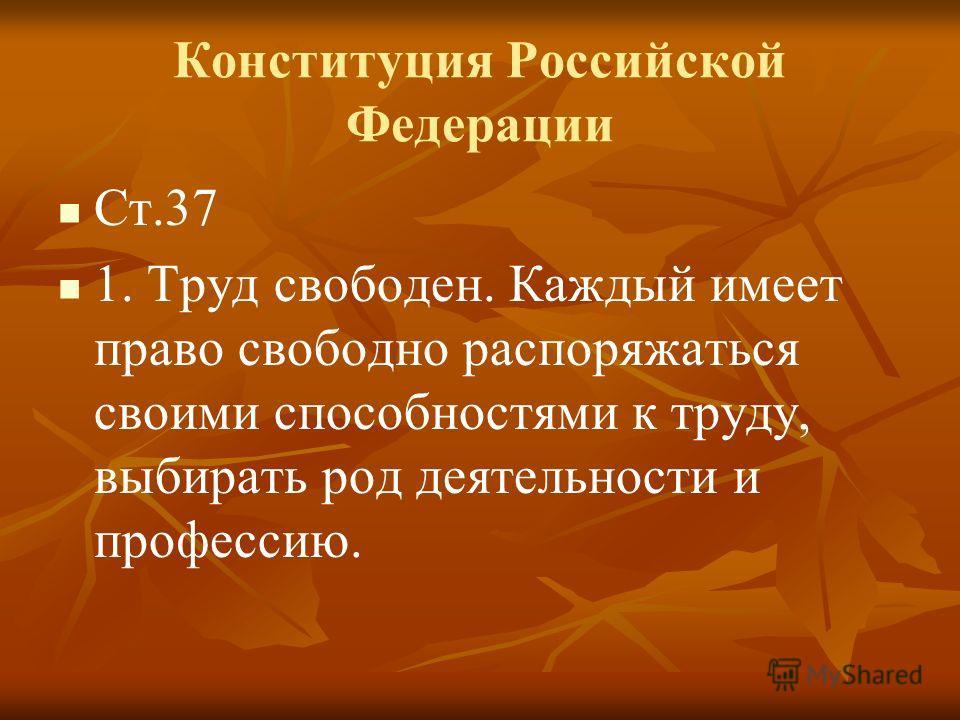 Конституция Российской Федерации Ст.37 1. Труд свободен. Каждый имеет право свободно распоряжаться своими способностями к труду, выбирать род деятельности и профессию.
